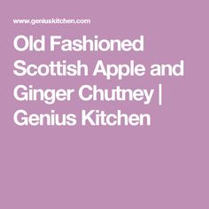Old Fashioned Scottish Apple and Ginger Chutney | Genius Kitchen