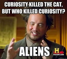 Curiosity killed the cat, but who killed curiosity?  Aliens - Curiosity killed the cat, but who killed curiosity?  Aliens  Ancient Aliens