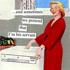 This may look like a joke but the symptoms of the division of labor often resemble being a servant to the husband or man of the house.