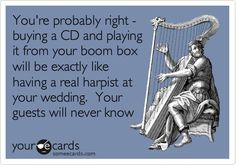 Free and Funny Movies Ecard: You're probably right - buying a CD and playing it from your boom box will be exactly like having a real harpist at your wedding. You're guests will never know Create and send your own custom Movies ecard. Wedding Ecards, Love Thoughts, Harbin, Social Media Pages, Wedding Music, Teaching Music, Funny Cards, E Cards, Music Is Life
