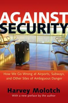 Against security : how we go wrong at airports, subways, and other sites of ambiguous danger / Harvey Molotch ; with a new preface by the author.