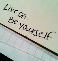 """""""Live on. And be yourself"""" - Macklemore."""