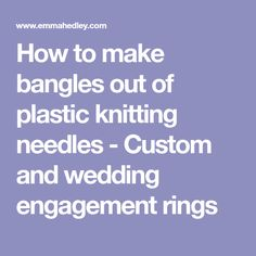 How to make bangles out of plastic knitting needles - Custom and wedding engagement rings