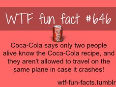 - Coca-Cola says only two people alive know the Coca-Cola recipe, and they aren't allowed to travel on the same plane in case it crashes! My chemistry teacher worked for coca cola she knows lol Wow Facts, True Facts, Crazy Facts, Wierd Facts, Bizarre Facts, The More You Know, Did You Know, Weird But True, That's Weird