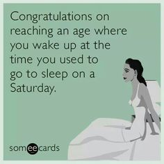 Congratulations on reaching an age where you wake up at the time you used to go to sleep on a Saturday