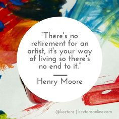 "Image result for ""There's no retirement for an artist, it's your way of living so there's no end to it."" Henry Moore"