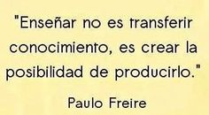 Paulo Freire: Ensenar no es transferir conocimiento, es crear la posibilidad de producirlo.