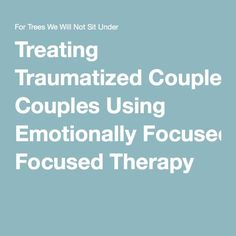 Treating Traumatized Couples Using Emotionally Focused Therapy