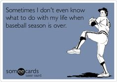 Sometimes+I+don't+even+know+what+to+do+with+my+life+when+baseball+season+is+over.