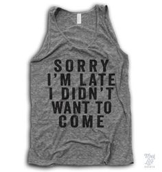Sorry I'm late... I didn't want to come. Lmao. Want this shirt. Love it