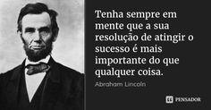 Tenha sempre em mente que a sua resolução de atingir o sucesso é mais importante do que qualquer coisa. — Abraham Lincoln