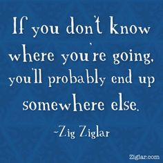 If you don't know where you're going, you'll probably end up somewhere else. Zig Ziglar