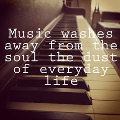 Music washes away from the soul, the dust of everyday life.