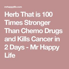 Herb That is 100 Times Stronger Than Chemo Drugs and Kills Cancer in 2 Days - Mr Happy Life
