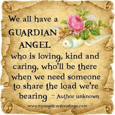 We all have a Guardian Angel who is loving, kind and caring, who'll be there when we need someone to share the load we're bearing.