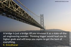 A bridge is just a bridge till you envision it as a state-of-the-art engineering wonder. Thinking bigger would lead you to higher goals and will keep you aspire to get the best of everything. Tech Quotes, Think Big, Everything, Bridge, Engineering, How To Get, Good Things, Goals, Art
