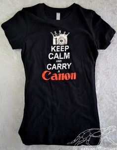 Camera Shirt Keep Calm and CARRY A CANON  Gals Black  fitted stretchy tee - When You Get Only One Shot, Keep Calm & Carry a Canon. $20.00, via Etsy.