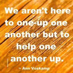 """We aren't here to one-up one another but to help one another up."" ~ Ann Voskamp #quote"