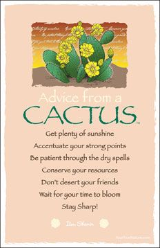 ADVICE FROM A CACTUS: *Get plenty of sunshine *Accentuate your strong points *Be patient through the dry spells *Conserve your resources *Don't desert your friends *Wait for your time to bloom *Stay sharp but sweet! Advice Quotes, Me Quotes, Peace Quotes, Advice Cards, Bible Quotes, Reiki, Garden Quotes, True Nature, Nature Quotes