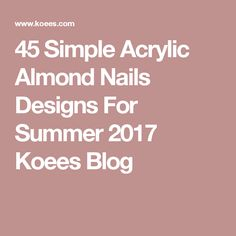 45 Simple Acrylic Almond Nails Designs For Summer 2017 Koees Blog