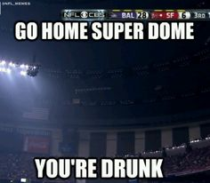 Go home Super Dome. Your drunk