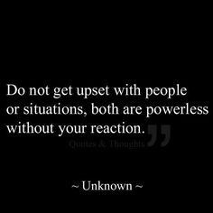 """Do not get upset with people or situations, both are powerless without your reaction"" -Unknown"