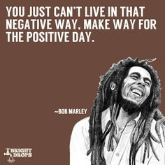 """""""You just can't live in that negative way, make way for the positive day."""" ~Bob Marley"""