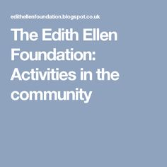 The Edith Ellen Foundation: Activities in the community