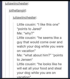 Going on terms is Sam and Dean that's 100% true. Jensen and Jared on the other hand are the opposite, Jared would eat your food and Jensen would steal your dog
