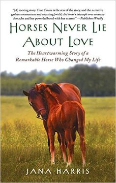 Horses Never Lie About Love: The Heartwarming Story of a Remarkable Horse Who Changed My Life: Jana Harris: 9781451605853: Amazon.com: Books