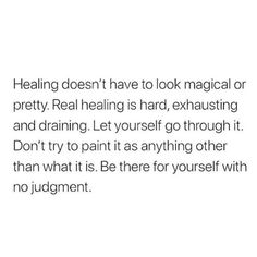 Healing doesn't have to look magical or pretty. Real healing is hard, exhausting and draining. Don't try to paint it as anything other than it is. Be there for yourself, without judgment. Words Quotes, Wise Words, Me Quotes, Sayings, Qoutes, Pretty Words, Cool Words, Note To Self, Word Porn