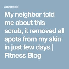 My neighbor told me about this scrub, it removed all spots from my skin in just few days | Fitness Blog