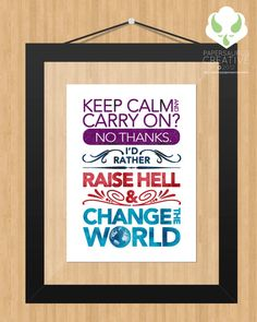 8x10 Print $10.00  Keep Calm and Carry On? No Thanks. I'd Rather Raise Hell and Change the World