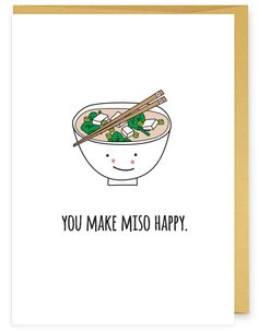 You and food make me soo happy. Good for the friend who loves to dine. Good for the spouse who needs a hint to take you out to eat. Good for any asian in your life. Good for anyone who just makes you More