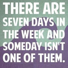 There are seven days in the week and someday isn't one of them!