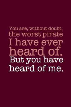 """""""You are without a doubt the worst pirate I have ever heard of."""" """"But you have heard of me."""" @Lauren Cortese  Thought of you :)"""