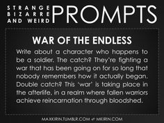 ✐ Daily Weird Prompt ✐War of the EndlessWrite about a character who happens to be a soldier. The catch? They're fighting a war that has been going on for so long that nobody remembers how it actually began. Double catch? This 'war' is taking place in the afterlife, in a realm where fallen warriors achieve reincarnation through bloodshed.Any work you create based off this prompt belongs to you, no sourcing is necessary though it would be really appreciated! And don't forget to tag maxkirin…