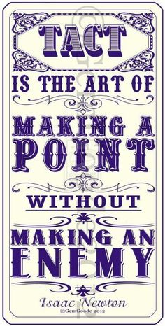 Tact is the art of making a point without making an enemy. -Isaac Newton