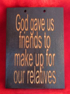 Funny wooden sign God gave us friends to make up for our relatives. $7.25, via Etsy.