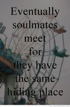 Eventually soulmates meet, for they have the same hiding place.   — Robert Brault
