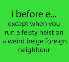 i before e... except when you run a feisty heist on a weird beige foreign neighbour