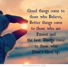Good things come to those who believe, better things come to those who are patient and the best things come to those who don't give up. Positive quotes on PictureQuotes.com.