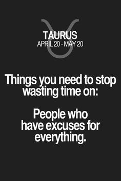 Things you need to stop wasting time on: People who have excuses for everything. Taurus | Taurus Quotes | Taurus Zodiac Signs