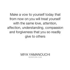 """Miya Yamanouchi - """"Make a vow to yourself today that from now on you will treat yourself with the same..."""". inspirational-quotes, self-love-quotes, how-to-love-yourself, loving-yourself-quotes, miya-yamanouchi-quotes, quotes-about-self-acceptance, quotes-on-how-to-love-yourself, self-acceptance-quotes"""