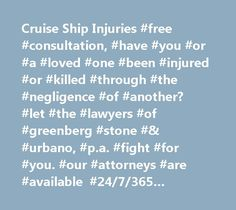 Cruise Ship Injuries #free #consultation, #have #you #or #a #loved #one #been #injured #or #killed #through #the #negligence #of #another? #let #the #lawyers #of #greenberg #stone #& #urbano, #p.a. #fight #for #you. #our #attorneys #are #available #24/7/365 #through #e-mail #or #answering #service #after #hours #and #live #during #work #hours. #call #(305) #595-2400 #now #or #contact #us #online. #you #will #talk #with #a #lawyer, #not #a #referral #service. #cruise #ship #injuries…