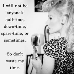 I am not a second choice, I am not someone to be taken lightly.  Either you want me and only me, or you can use the door.