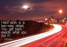'Hard work is a two-way street. You get back exactly what you put in' - Unknown.