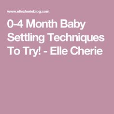 0-4 Month Baby Settling Techniques To Try! - Elle Cherie
