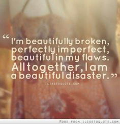 I'm beautifully broken, perfectly imperfect, beautiful in my flaws. Altogether I am a beautiful disaster. Great Quotes, Quotes To Live By, Funny Quotes, Inspirational Quotes, Amazing Quotes, Motivational, Clever Quotes, Super Quotes, Meaningful Quotes