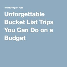 Unforgettable Bucket List Trips You Can Do on a Budget